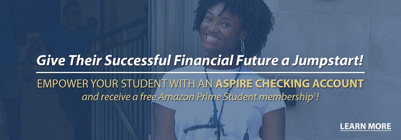 Give their successful financial future a jumpstart! Empower your student with an Aspire Checking Account and receive a free Amazon Prime Student subscription!
