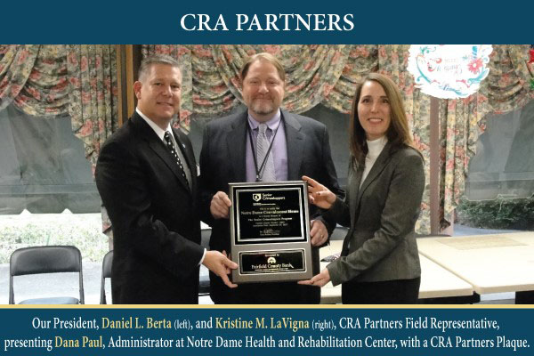 Our President, Daniel L. Berts and Kristine M. LaVigna, CRA Partners Field Representative, presenting Dana Paul, Administrator at Notre Dame Health and Rehabilitation Center, with CRA Oartners Plaque.